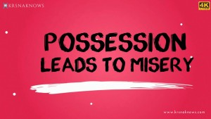 Possession Leads to Misery – Teachings In Short